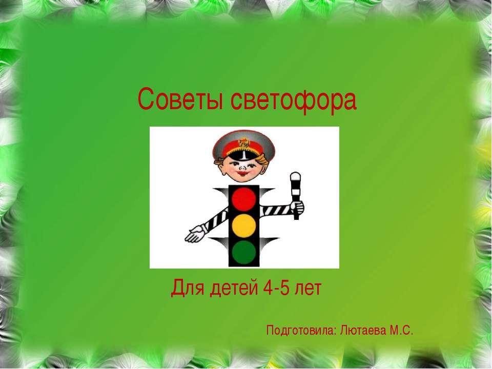 Советы светофора Для детей 4-5 лет Подготовила: Лютаева М.С.