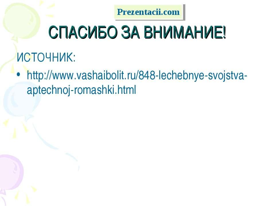 СПАСИБО ЗА ВНИМАНИЕ! ИСТОЧНИК: http://www.vashaibolit.ru/848-lechebnye-svojst...