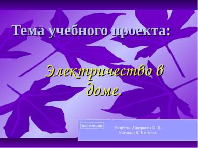 Тема учебного проекта: Электричество в доме. Учитель: Ажиркова О. В. Ученики ...