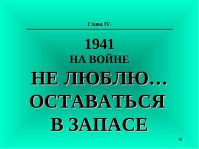 Глава IV. 1941 НА ВОЙНЕ НЕ ЛЮБЛЮ… ОСТАВАТЬСЯ В ЗАПАСЕ *