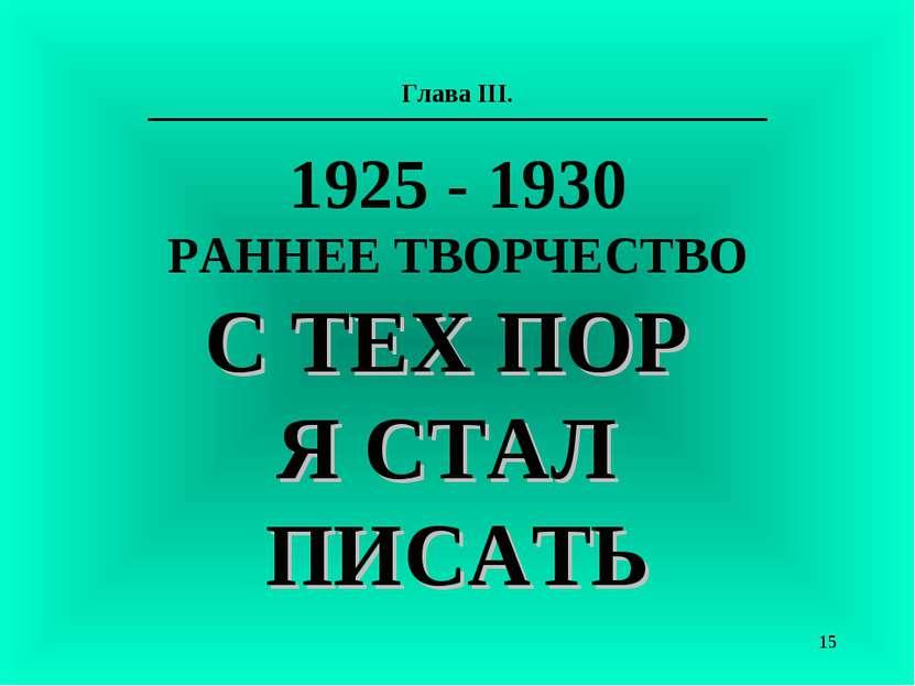 Глава III. 1925 - 1930 РАННЕЕ ТВОРЧЕСТВО С ТЕХ ПОР Я СТАЛ ПИСАТЬ *