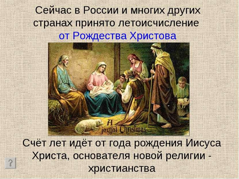 Сейчас в России и многих других странах принято летоисчисление от Рождества Х...
