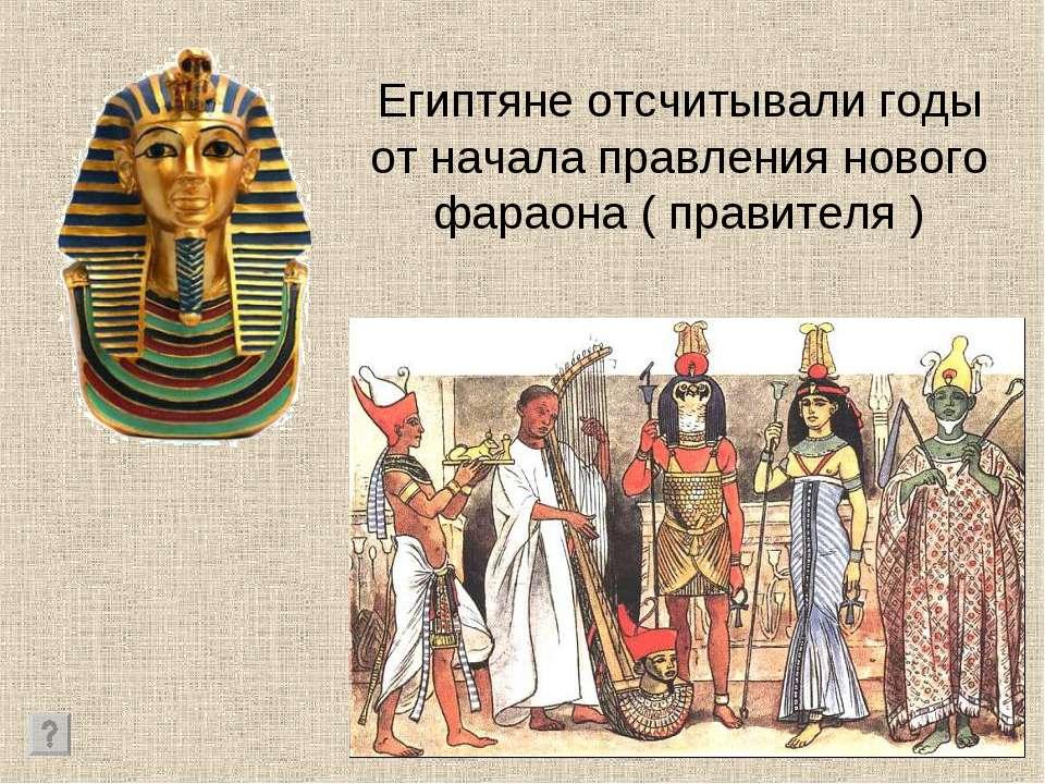 Египтяне отсчитывали годы от начала правления нового фараона ( правителя )