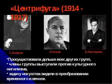 «Центрифуга» (1914 - 1917) С.Бобров Н.Асеев Б.Пастернак Просуществовала дольш...