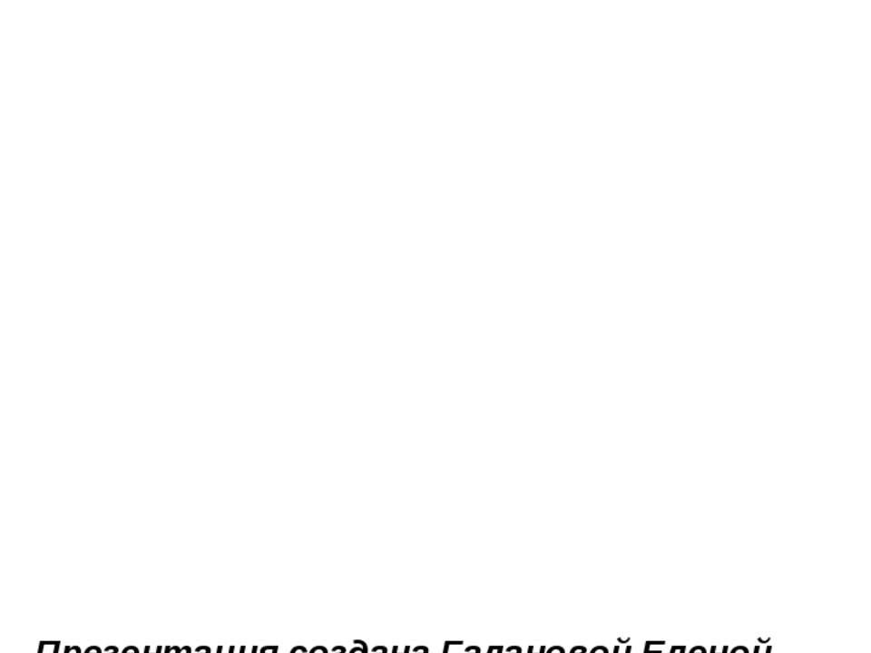 Презентация создана Галановой Еленой Валерьевной, учителем начальных классов ...