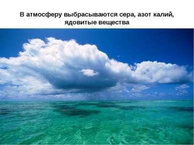В атмосферу выбрасываются сера, азот калий, ядовитые вещества