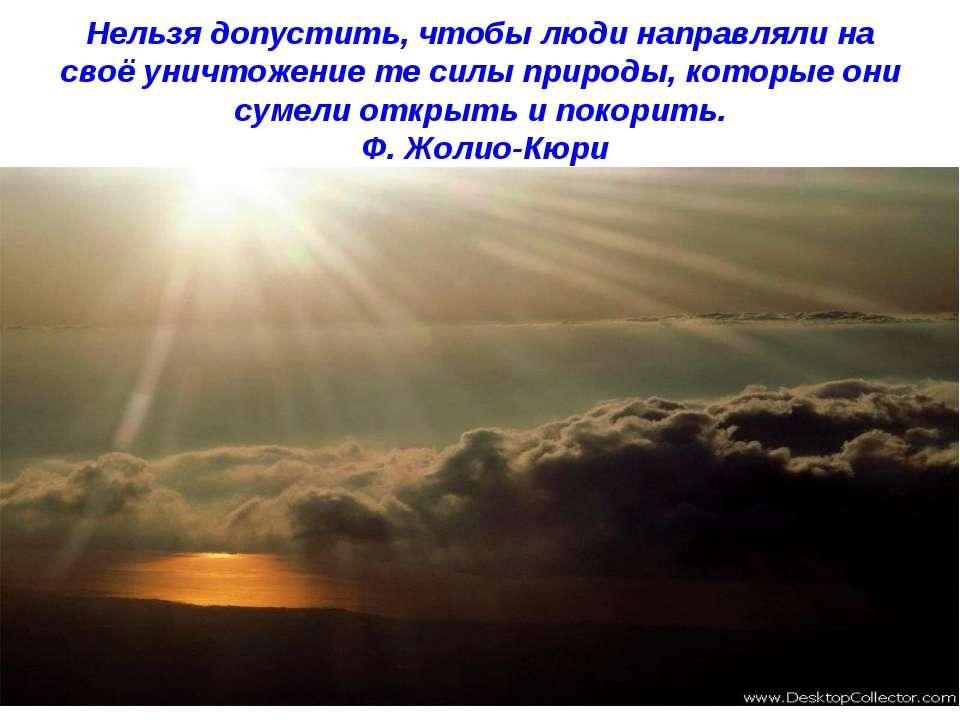 Нельзя допустить, чтобы люди направляли на своё уничтожение те силы природы, ...