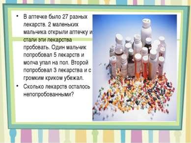 В аптечке было 27 разных лекарств. 2 маленьких мальчика открыли аптечку и ста...