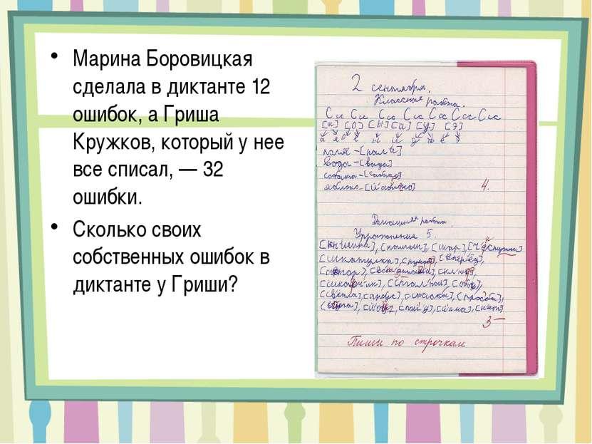 Марина Боровицкая сделала в диктанте 12 ошибок, а Гриша Кружков, который у не...