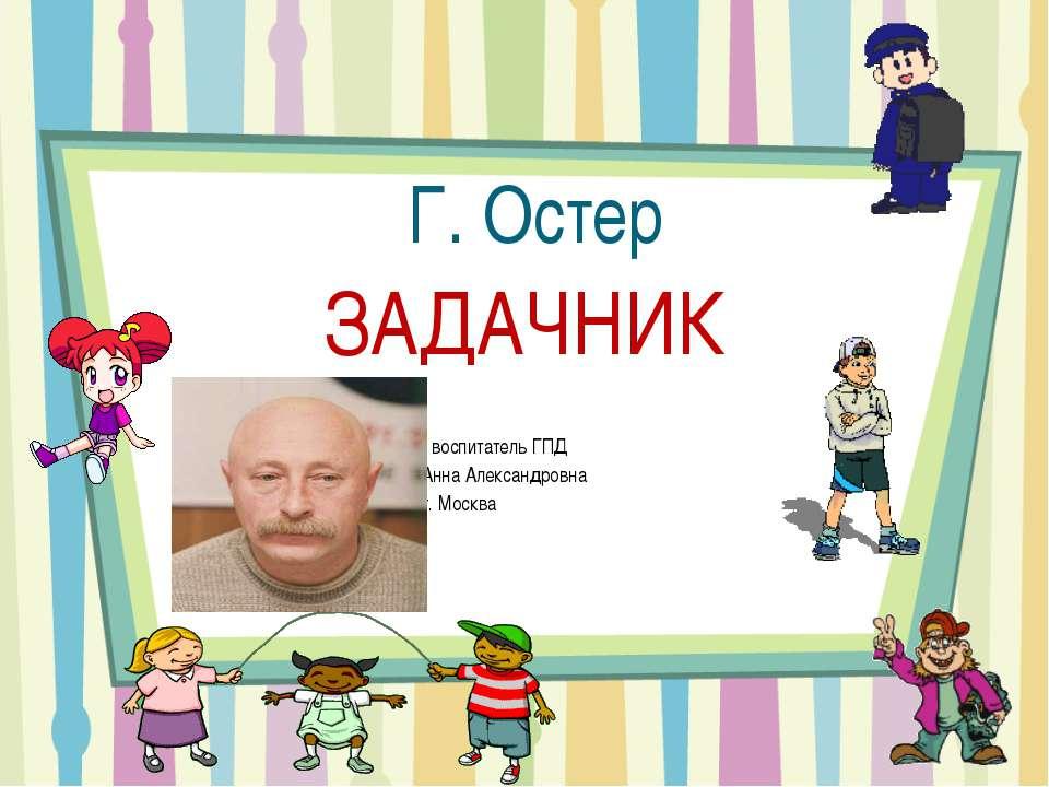 Г. Остер ЗАДАЧНИК Подготовила воспитатель ГПД Цитульская Анна Александровна Ш...