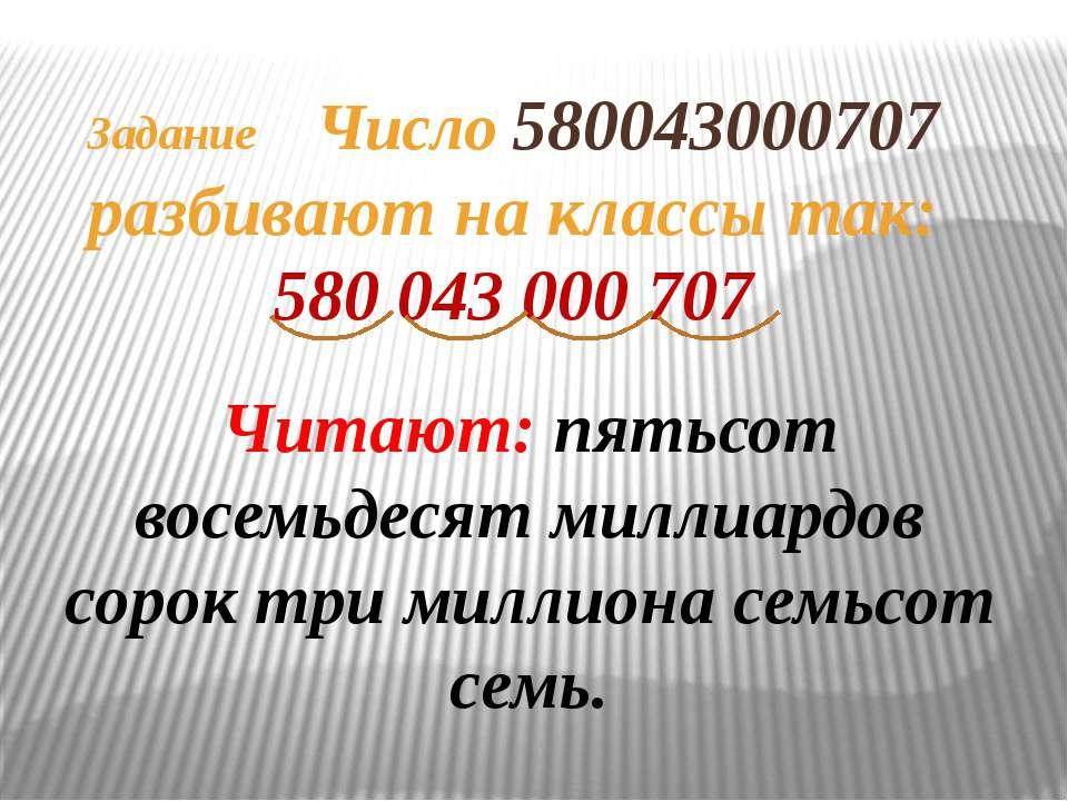 Задание Число 580043000707 разбивают на классы так: 580 043 000 707 Читают: п...