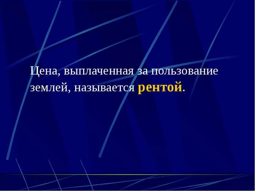 (C) ПТПЛ, 2004 Цена, выплаченная за пользование землей, называется рентой.