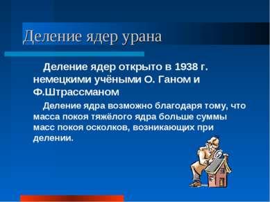 Деление ядер урана Деление ядер открыто в 1938 г. немецкими учёными О. Ганом ...