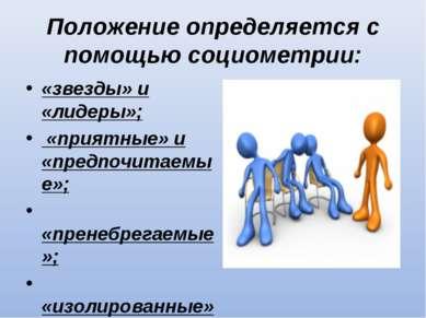 Положение определяется с помощью социометрии: «звезды» и «лидеры»; «приятные»...