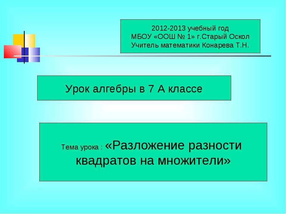 2012-2013 учебный год МБОУ «ООШ № 1» г.Старый Оскол Учитель математики Конаре...