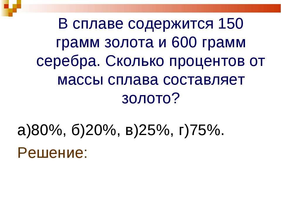 В сплаве содержится 150 грамм золота и 600 грамм серебра. Сколько процентов о...