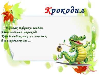 Крокодил В реках Африки живёт Злой зелёный пароход! Кто б навстречу ни поплыл...
