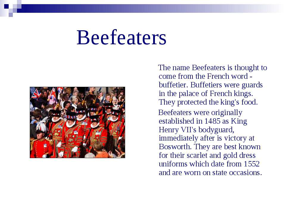 Beefeaters The name Beefeaters is thought to come from the French word - buff...