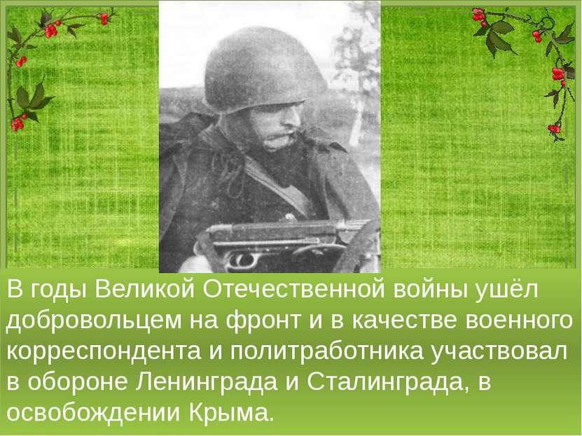 В годы Великой Отечественной войны ушёл добровольцем на фронт и в качестве во...