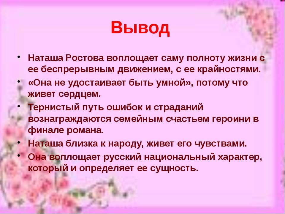 Вывод Наташа Ростова воплощает саму полноту жизни с ее беспрерывным движением...