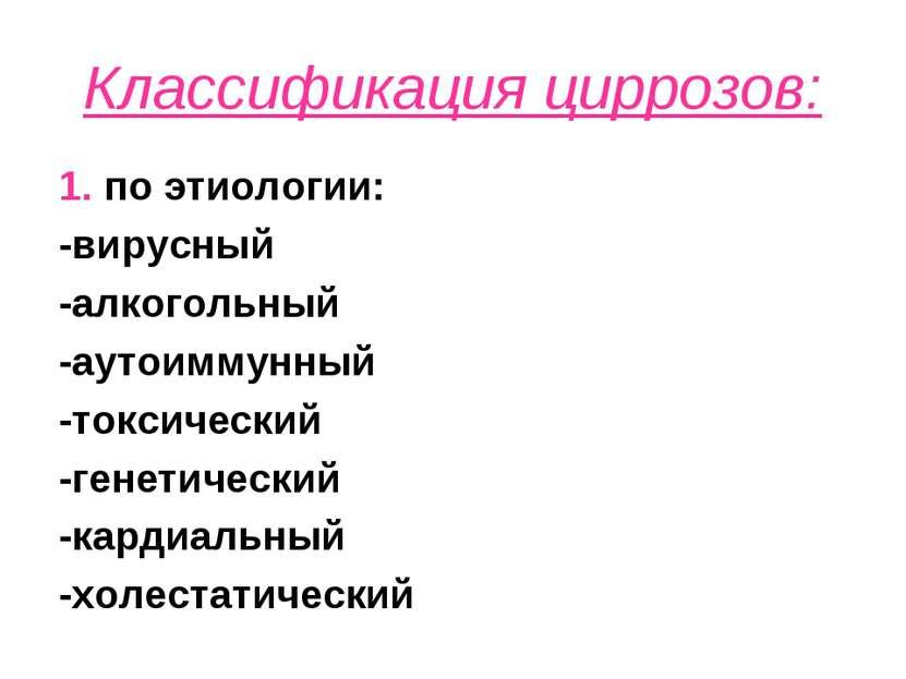 Классификация циррозов: 1. по этиологии: -вирусный -алкогольный -аутоиммунный...