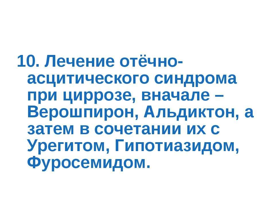 10. Лечение отёчно-асцитического синдрома при циррозе, вначале – Верошпирон, ...