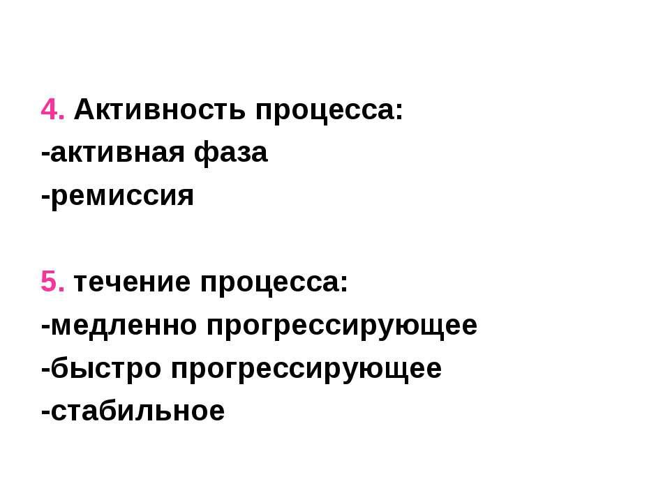 4. Активность процесса: -активная фаза -ремиссия 5. течение процесса: -медлен...