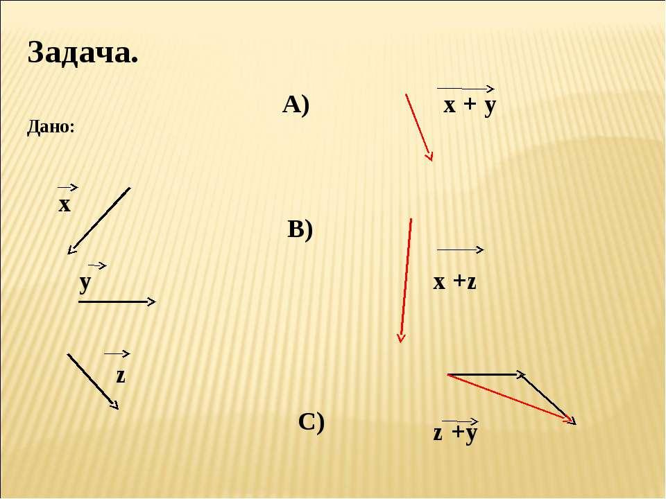 Задача. Дано: х у z А) х + y В) x +z C) z +y