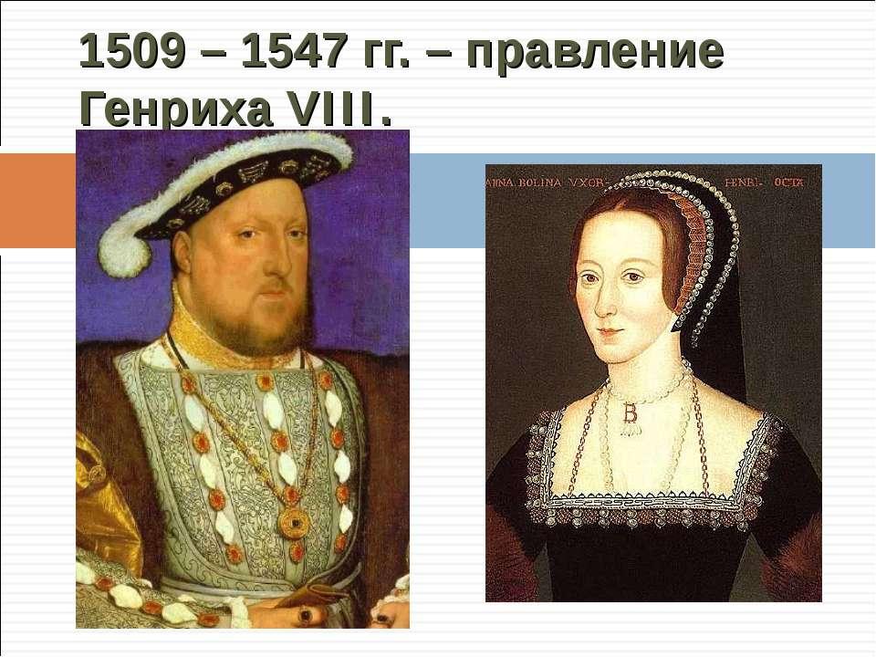 1509 – 1547 гг. – правление Генриха VIII.