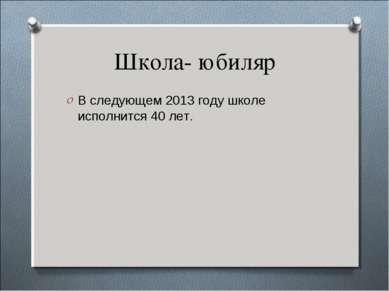 Школа- юбиляр В следующем 2013 году школе исполнится 40 лет.