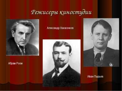 Режисеры киностудии Абрам Роом Александр Ханжонков Иван Пырьев
