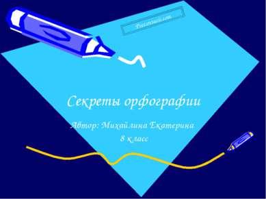 Секреты орфографии Автор: Михайлина Екатерина 8 класс