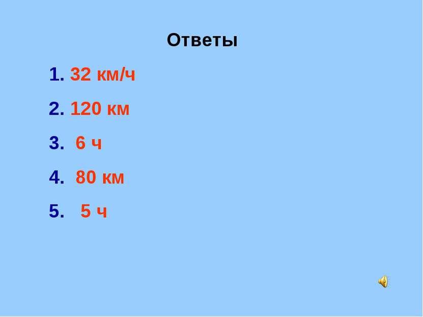 Ответы 32 км/ч 120 км 6 ч 80 км 5 ч
