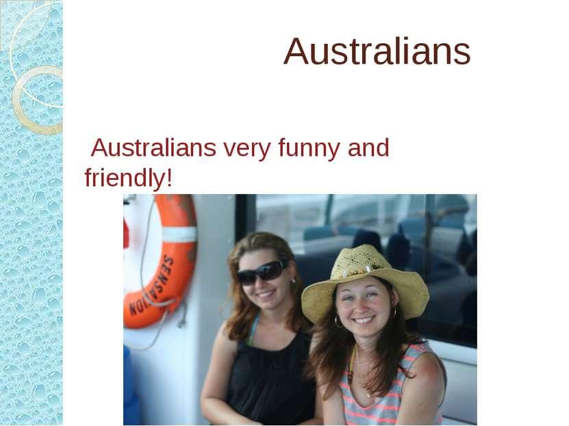 Australians Australians very funny and friendly!