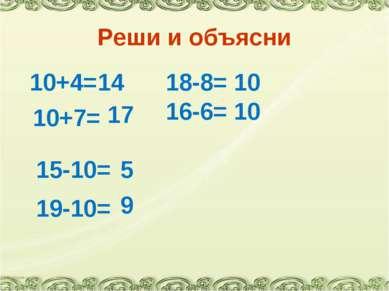 Реши и объясни 10+4= 14 10+7= 17 18-8= 10 16-6= 10 15-10= 5 19-10= 9