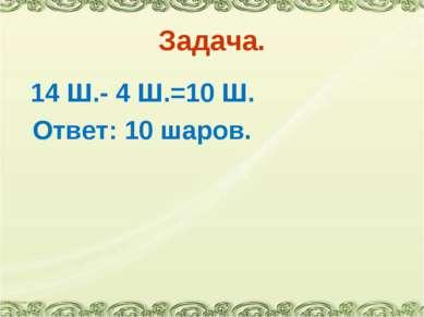 Задача. 14 Ш.- 4 Ш.=10 Ш. Ответ: 10 шаров.