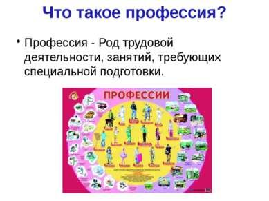 Что такое профессия? Профессия - Род трудовой деятельности, занятий, требующи...