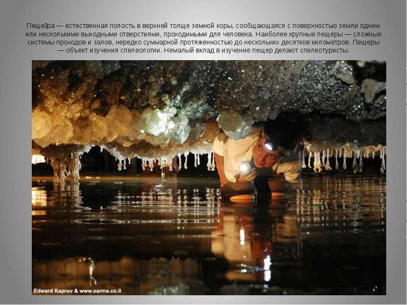 Пеще ра — естественная полость в верхней толще земной коры, сообщающаяся с по...