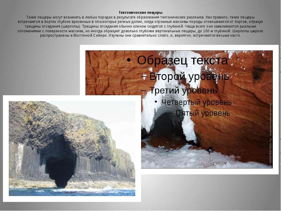 Тектонические пещеры Такие пещеры могут возникать в любых породах в результат...