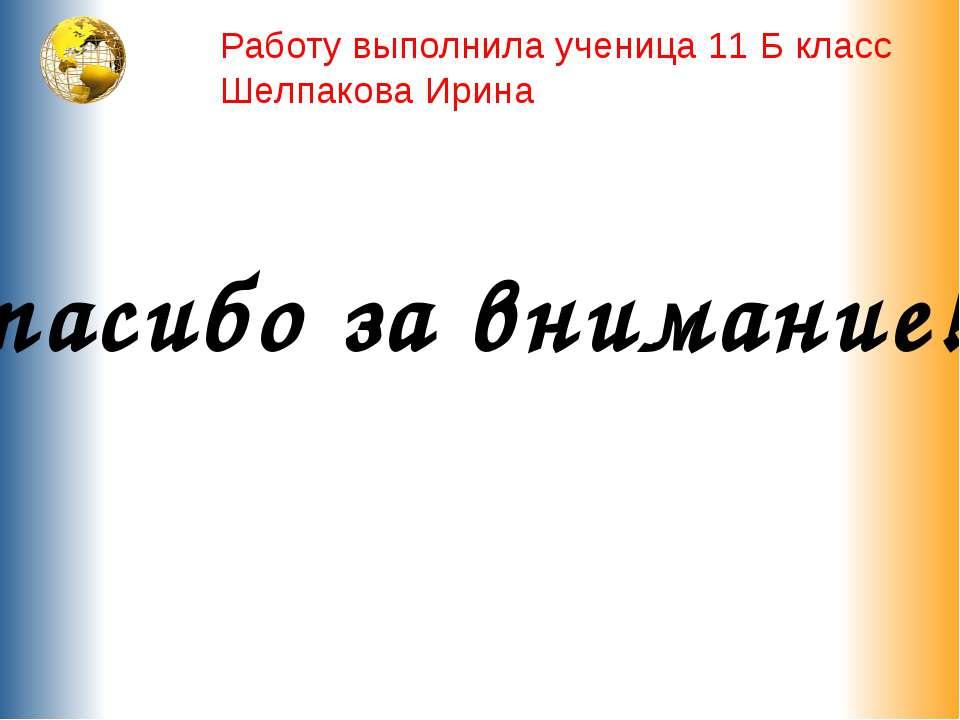 Спасибо за внимание!!! Работу выполнила ученица 11 Б класс Шелпакова Ирина