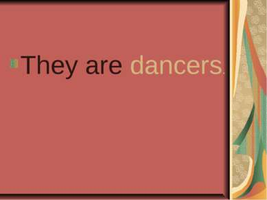 They are dancers.