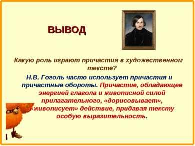 ВЫВОД Какую роль играют причастия в художественном тексте? Н.В. Гоголь часто ...