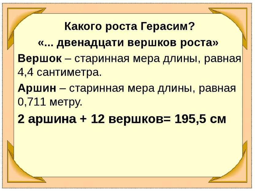 Какого роста Герасим? «... двенадцати вершков роста» Вершок – старинная мера ...