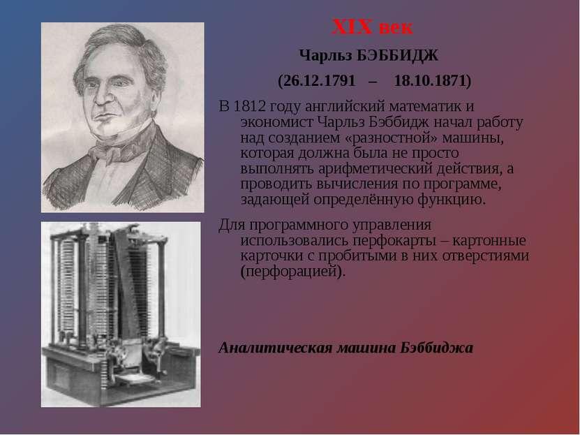 XIX век Чарльз БЭББИДЖ (26.12.1791 – 18.10.1871) В 1812 году английский матем...