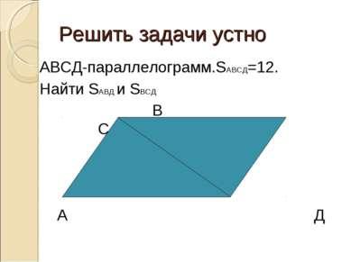 Решить задачи устно АВСД-параллелограмм.SАВСД=12. Найти SАВД и SВСД В С А Д