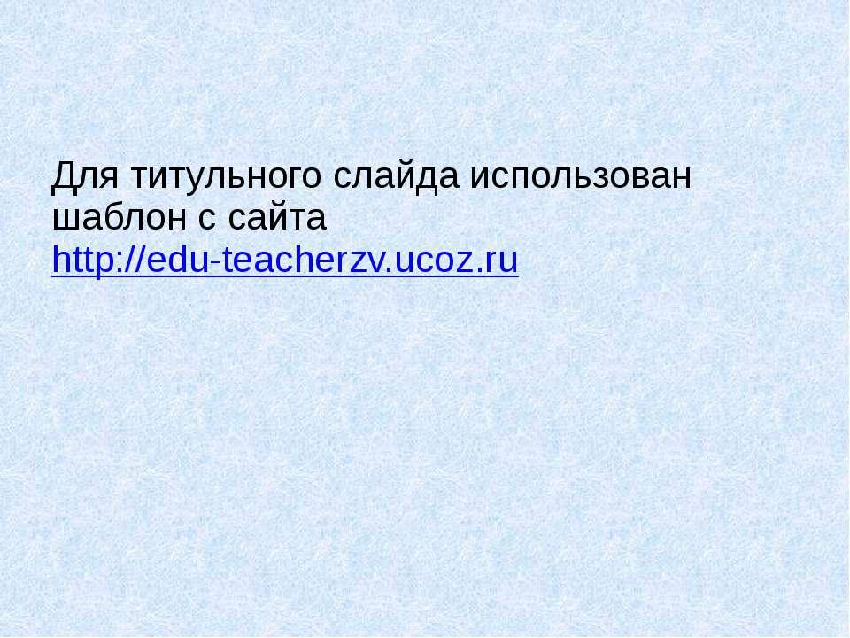 Для титульного слайда использован шаблон с сайта http://edu-teacherzv.ucoz.ru