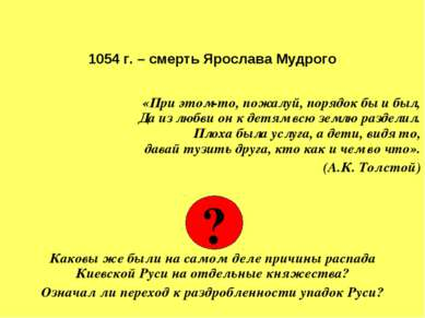 1054 г. – смерть Ярослава Мудрого «При этом-то, пожалуй, порядок бы и был, Да...