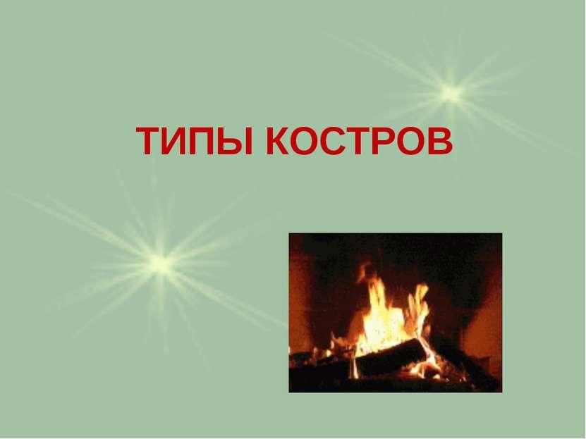 ТИПЫ КОСТРОВ