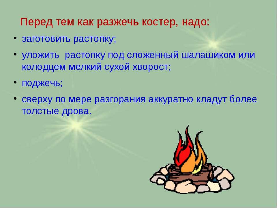 Перед тем как разжечь костер, надо: заготовить растопку; уложить растопку под...