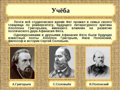 Учёба А.Григорьев Почти всё студенческое время Фет прожил в семье своего това...